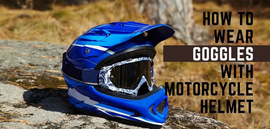 How to wear goggles with a motorcycle helmet